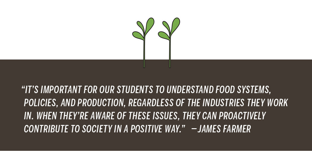 "In this graphic illustration, two seedlings sprout from the ground, which highlights this quote from James Farmer: ""It's important for our students to understand food systems, policies, and production, regardless of the industries they work in. When they're aware of these issues, they can proactively contribute to society in a positive way."""